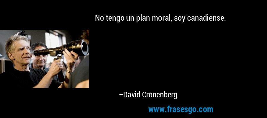 No tengo un plan moral, soy canadiense. – David Cronenberg