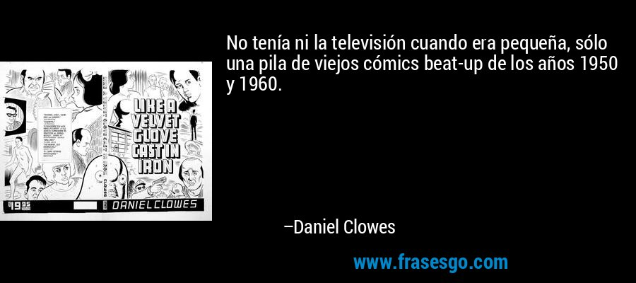 No tenía ni la televisión cuando era pequeña, sólo una pila de viejos cómics beat-up de los años 1950 y 1960. – Daniel Clowes