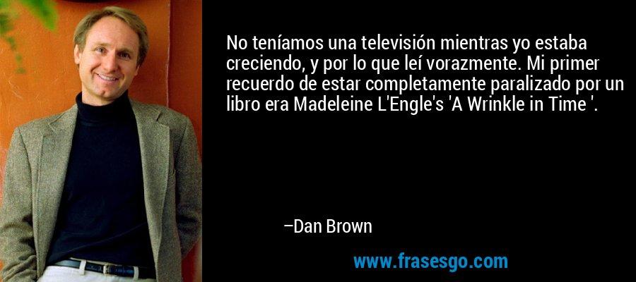No teníamos una televisión mientras yo estaba creciendo, y por lo que leí vorazmente. Mi primer recuerdo de estar completamente paralizado por un libro era Madeleine L'Engle's 'A Wrinkle in Time '. – Dan Brown