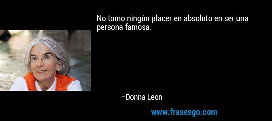 No tomo ningún placer en absoluto en ser una persona famosa. – Donna Leon
