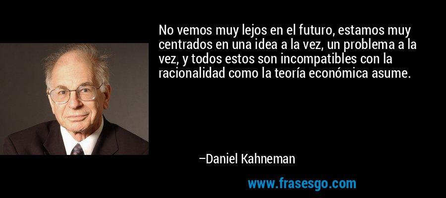 No vemos muy lejos en el futuro, estamos muy centrados en una idea a la vez, un problema a la vez, y todos estos son incompatibles con la racionalidad como la teoría económica asume. – Daniel Kahneman