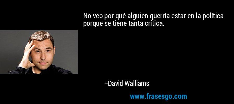No veo por qué alguien querría estar en la política porque se tiene tanta crítica. – David Walliams
