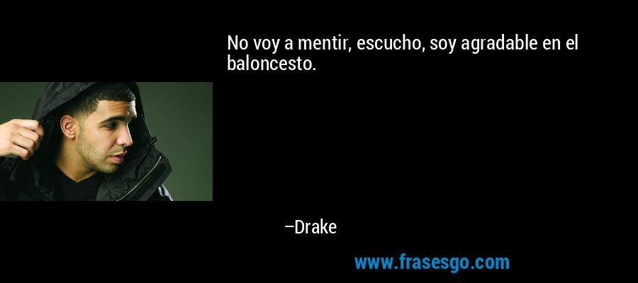 No voy a mentir, escucho, soy agradable en el baloncesto. – Drake