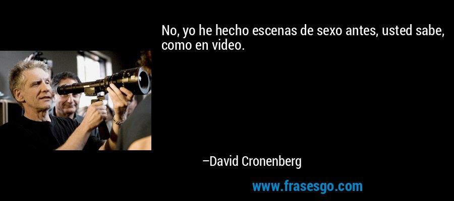No, yo he hecho escenas de sexo antes, usted sabe, como en video. – David Cronenberg
