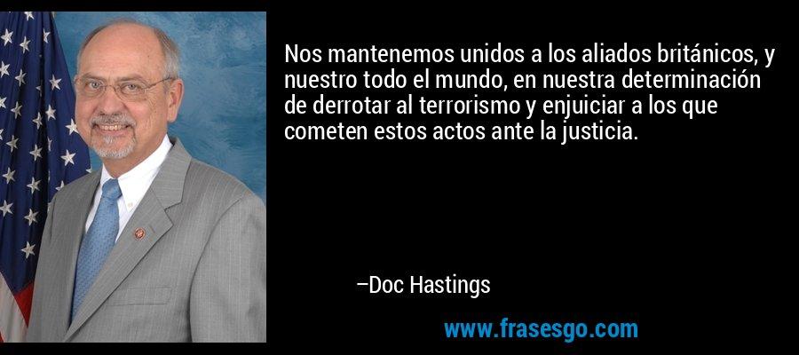 Nos mantenemos unidos a los aliados británicos, y nuestro todo el mundo, en nuestra determinación de derrotar al terrorismo y enjuiciar a los que cometen estos actos ante la justicia. – Doc Hastings