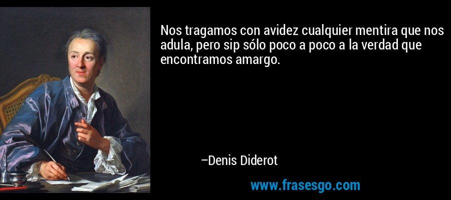 Nos tragamos con avidez cualquier mentira que nos adula, pero sip sólo poco a poco a la verdad que encontramos amargo. – Denis Diderot