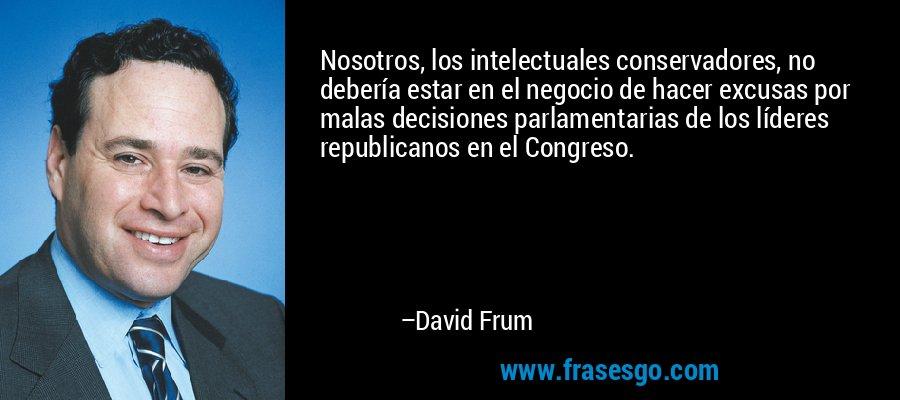 Nosotros, los intelectuales conservadores, no debería estar en el negocio de hacer excusas por malas decisiones parlamentarias de los líderes republicanos en el Congreso. – David Frum