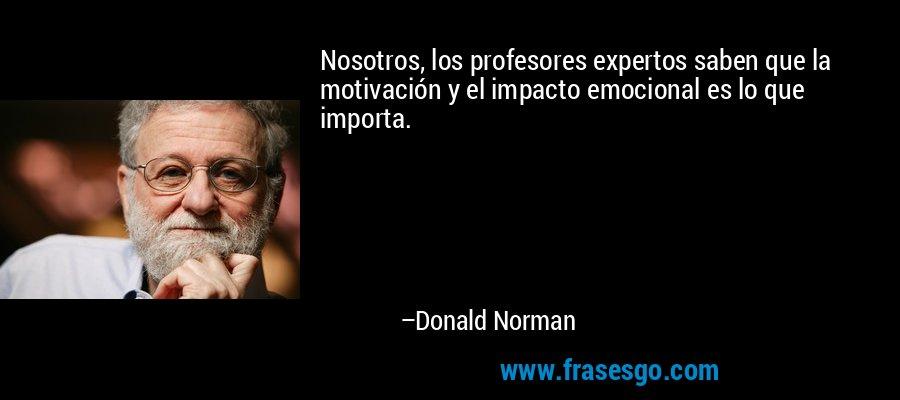 Nosotros, los profesores expertos saben que la motivación y el impacto emocional es lo que importa. – Donald Norman