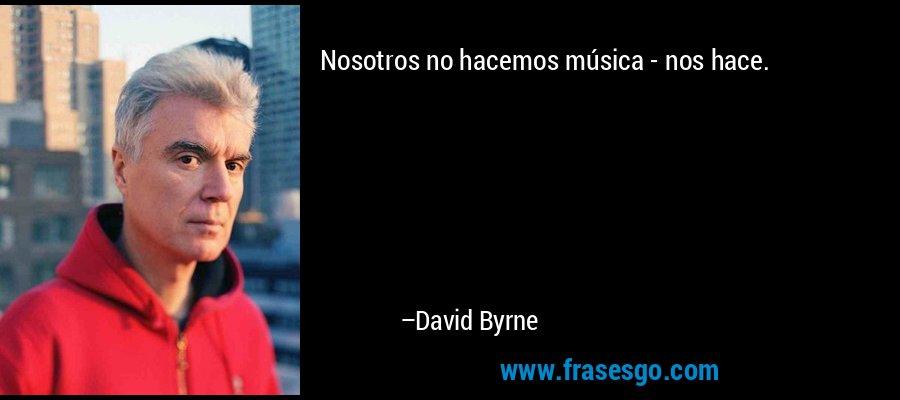 Nosotros no hacemos música - nos hace. – David Byrne