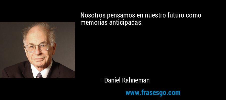 Nosotros pensamos en nuestro futuro como memorias anticipadas. – Daniel Kahneman