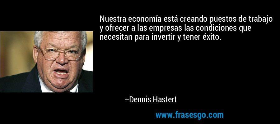 Nuestra economía está creando puestos de trabajo y ofrecer a las empresas las condiciones que necesitan para invertir y tener éxito. – Dennis Hastert