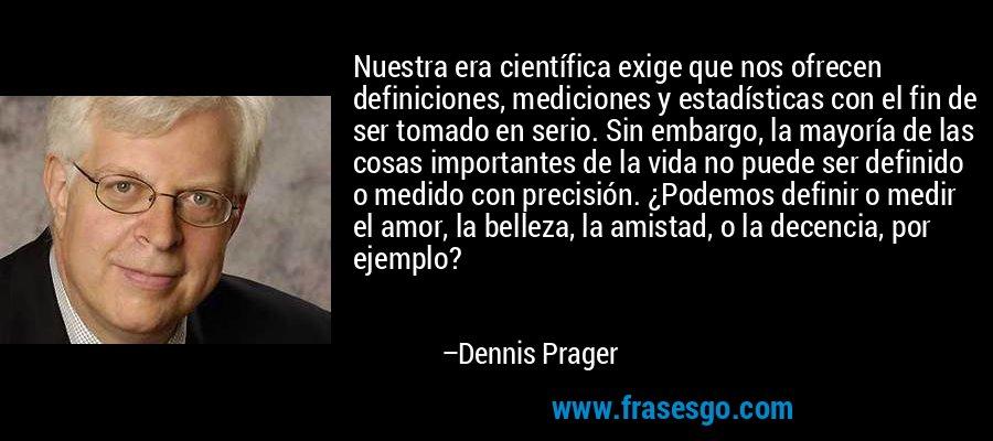 Nuestra era científica exige que nos ofrecen definiciones, mediciones y estadísticas con el fin de ser tomado en serio. Sin embargo, la mayoría de las cosas importantes de la vida no puede ser definido o medido con precisión. ¿Podemos definir o medir el amor, la belleza, la amistad, o la decencia, por ejemplo? – Dennis Prager
