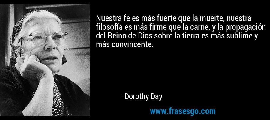 Nuestra fe es más fuerte que la muerte, nuestra filosofía es más firme que la carne, y la propagación del Reino de Dios sobre la tierra es más sublime y más convincente. – Dorothy Day