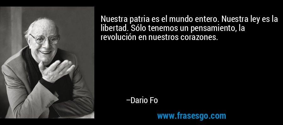 Nuestra patria es el mundo entero. Nuestra ley es la libertad. Sólo tenemos un pensamiento, la revolución en nuestros corazones. – Dario Fo