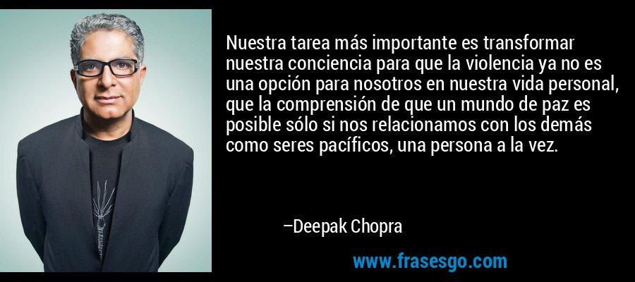 Nuestra tarea más importante es transformar nuestra conciencia para que la violencia ya no es una opción para nosotros en nuestra vida personal, que la comprensión de que un mundo de paz es posible sólo si nos relacionamos con los demás como seres pacíficos, una persona a la vez. – Deepak Chopra