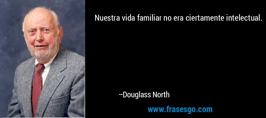 Nuestra vida familiar no era ciertamente intelectual. – Douglass North