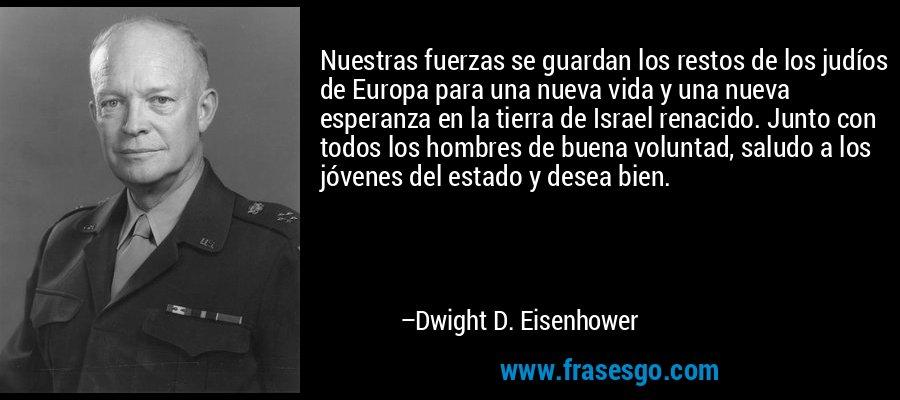 Nuestras fuerzas se guardan los restos de los judíos de Europa para una nueva vida y una nueva esperanza en la tierra de Israel renacido. Junto con todos los hombres de buena voluntad, saludo a los jóvenes del estado y desea bien. – Dwight D. Eisenhower