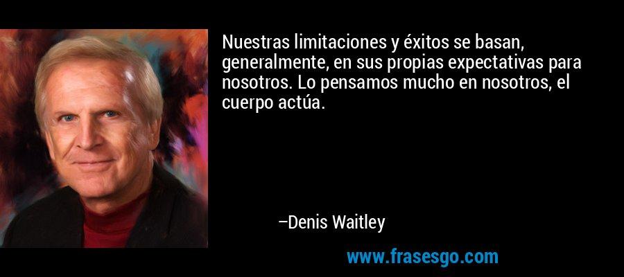 Nuestras limitaciones y éxitos se basan, generalmente, en sus propias expectativas para nosotros. Lo pensamos mucho en nosotros, el cuerpo actúa. – Denis Waitley