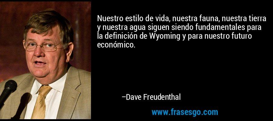 Nuestro estilo de vida, nuestra fauna, nuestra tierra y nuestra agua siguen siendo fundamentales para la definición de Wyoming y para nuestro futuro económico. – Dave Freudenthal