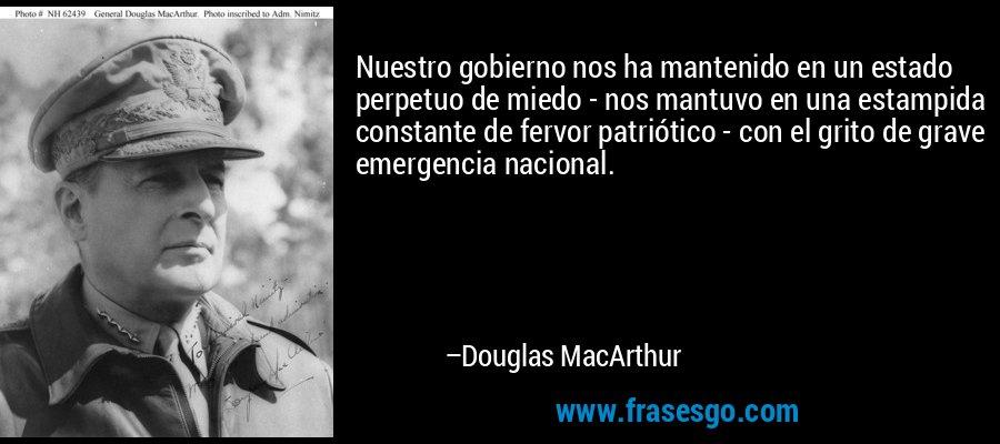 Nuestro gobierno nos ha mantenido en un estado perpetuo de miedo - nos mantuvo en una estampida constante de fervor patriótico - con el grito de grave emergencia nacional. – Douglas MacArthur