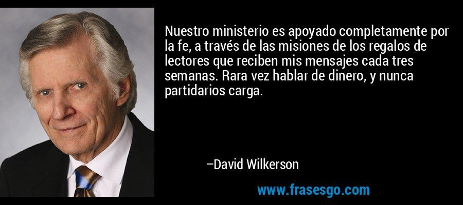 Nuestro ministerio es apoyado completamente por la fe, a través de las misiones de los regalos de lectores que reciben mis mensajes cada tres semanas. Rara vez hablar de dinero, y nunca partidarios carga. – David Wilkerson