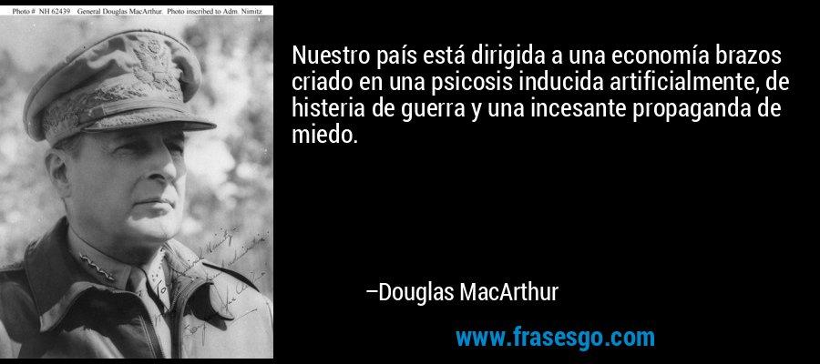 Nuestro país está dirigida a una economía brazos criado en una psicosis inducida artificialmente, de histeria de guerra y una incesante propaganda de miedo. – Douglas MacArthur
