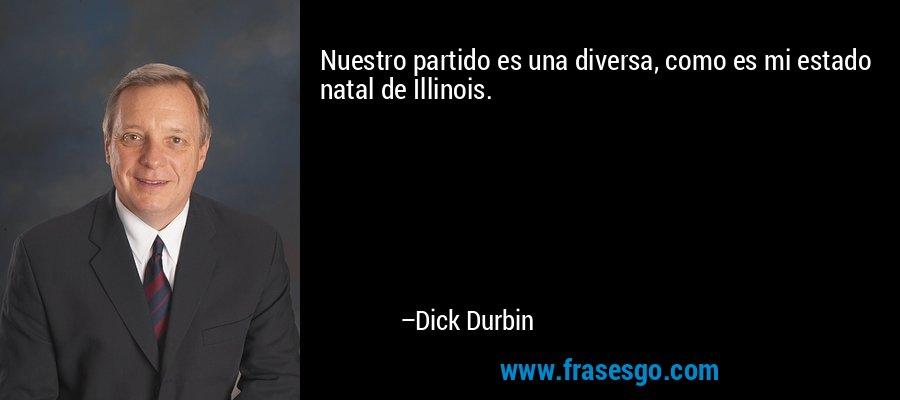 Nuestro partido es una diversa, como es mi estado natal de Illinois. – Dick Durbin