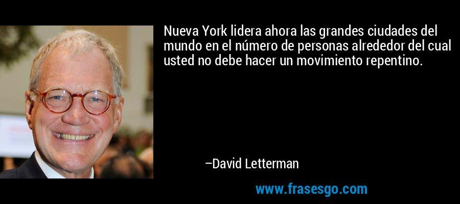 Nueva York lidera ahora las grandes ciudades del mundo en el número de personas alrededor del cual usted no debe hacer un movimiento repentino. – David Letterman