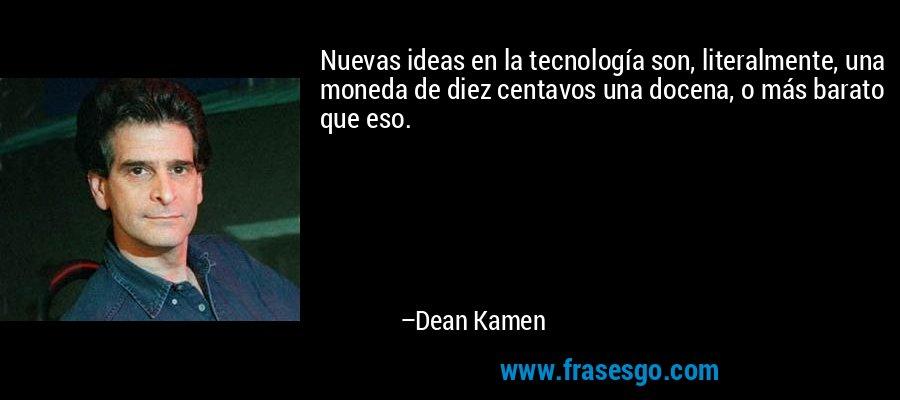 Nuevas ideas en la tecnología son, literalmente, una moneda de diez centavos una docena, o más barato que eso. – Dean Kamen