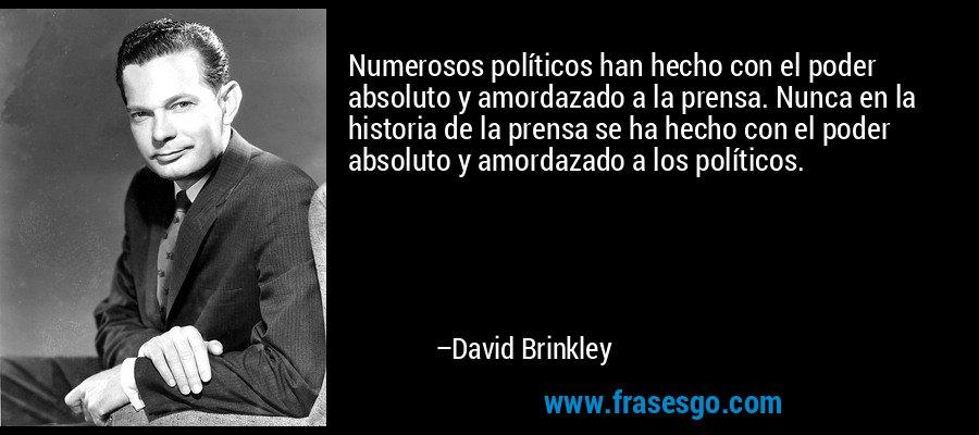 Numerosos políticos han hecho con el poder absoluto y amordazado a la prensa. Nunca en la historia de la prensa se ha hecho con el poder absoluto y amordazado a los políticos. – David Brinkley