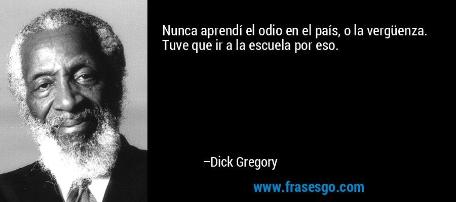 Nunca aprendí el odio en el país, o la vergüenza. Tuve que ir a la escuela por eso. – Dick Gregory