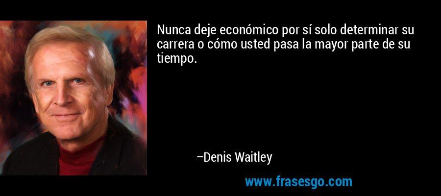Nunca deje económico por sí solo determinar su carrera o cómo usted pasa la mayor parte de su tiempo. – Denis Waitley