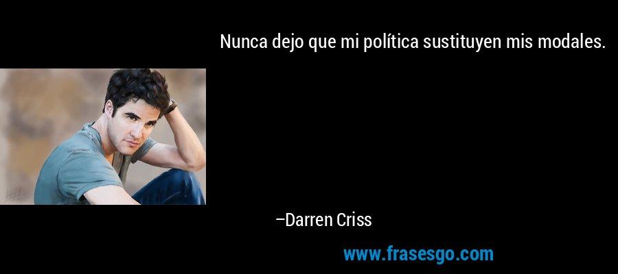 Nunca dejo que mi política sustituyen mis modales. – Darren Criss