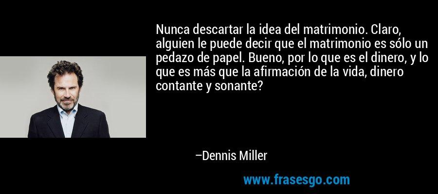 Nunca descartar la idea del matrimonio. Claro, alguien le puede decir que el matrimonio es sólo un pedazo de papel. Bueno, por lo que es el dinero, y lo que es más que la afirmación de la vida, dinero contante y sonante? – Dennis Miller