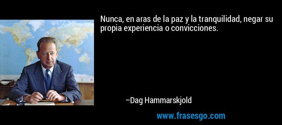Nunca, en aras de la paz y la tranquilidad, negar su propia experiencia o convicciones. – Dag Hammarskjold