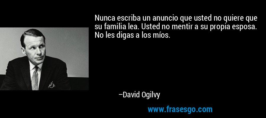 Nunca escriba un anuncio que usted no quiere que su familia lea. Usted no mentir a su propia esposa. No les digas a los míos. – David Ogilvy