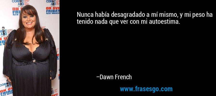 Nunca había desagradado a mí mismo, y mi peso ha tenido nada que ver con mi autoestima. – Dawn French