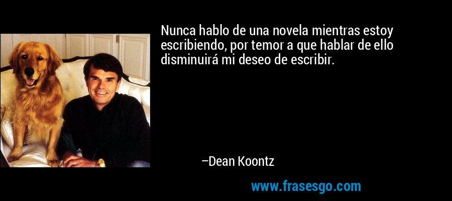 Nunca hablo de una novela mientras estoy escribiendo, por temor a que hablar de ello disminuirá mi deseo de escribir. – Dean Koontz