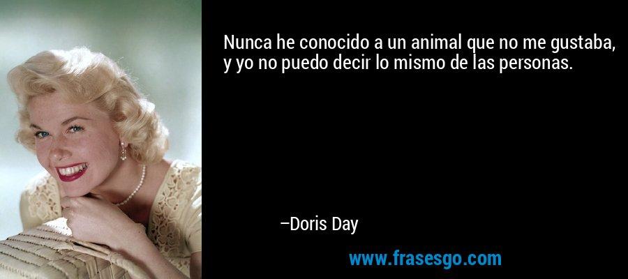 Nunca he conocido a un animal que no me gustaba, y yo no puedo decir lo mismo de las personas. – Doris Day