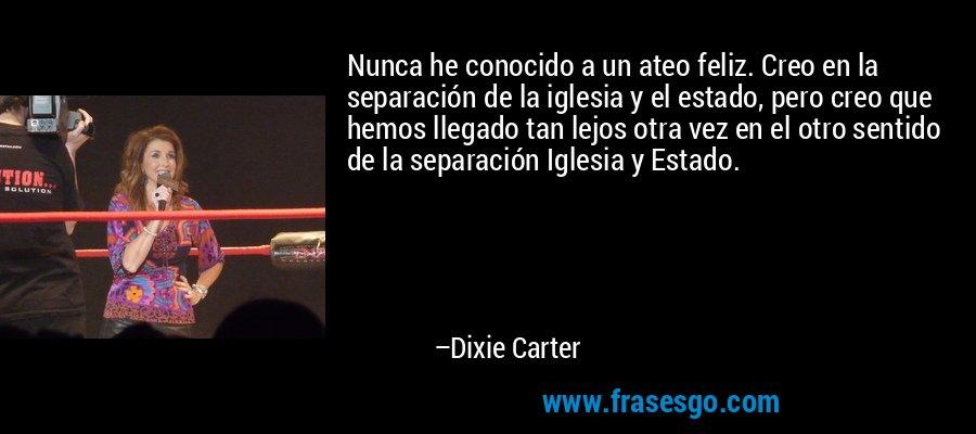 Nunca he conocido a un ateo feliz. Creo en la separación de la iglesia y el estado, pero creo que hemos llegado tan lejos otra vez en el otro sentido de la separación Iglesia y Estado. – Dixie Carter