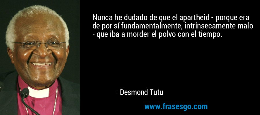 Nunca he dudado de que el apartheid - porque era de por sí fundamentalmente, intrínsecamente malo - que iba a morder el polvo con el tiempo. – Desmond Tutu