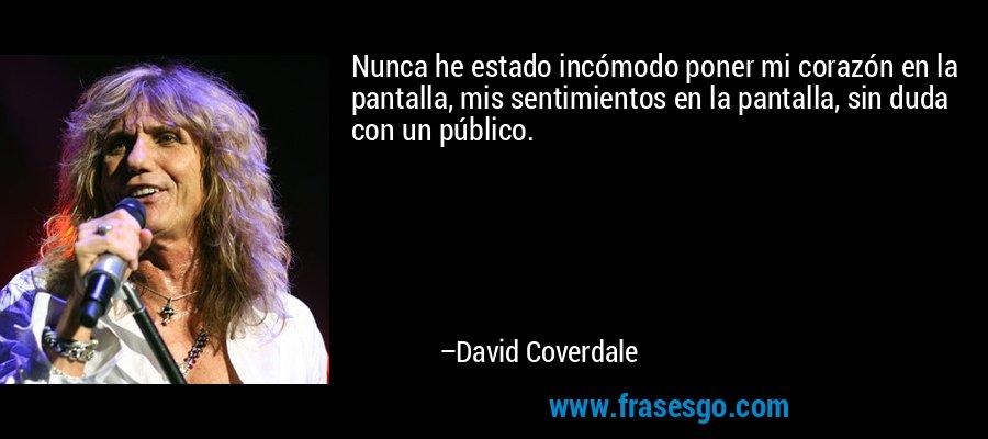 Nunca he estado incómodo poner mi corazón en la pantalla, mis sentimientos en la pantalla, sin duda con un público. – David Coverdale