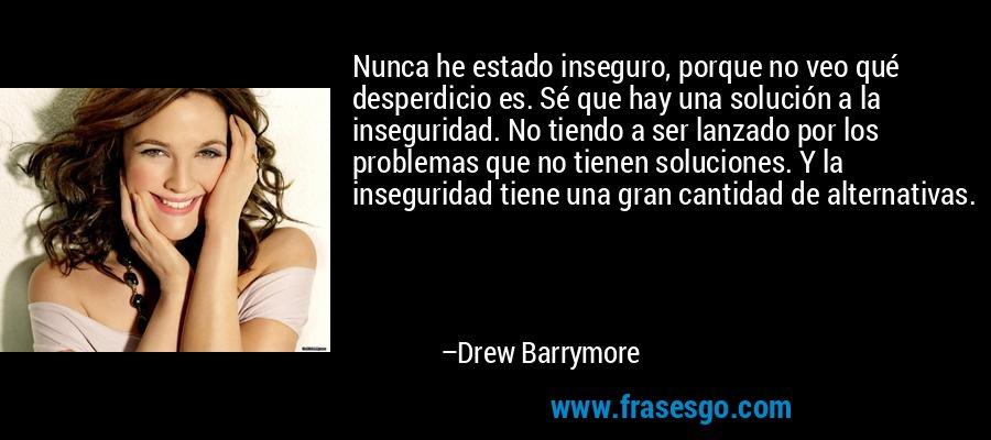 Nunca he estado inseguro, porque no veo qué desperdicio es. Sé que hay una solución a la inseguridad. No tiendo a ser lanzado por los problemas que no tienen soluciones. Y la inseguridad tiene una gran cantidad de alternativas. – Drew Barrymore