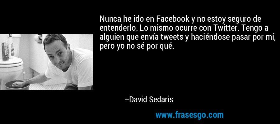 Nunca he ido en Facebook y no estoy seguro de entenderlo. Lo mismo ocurre con Twitter. Tengo a alguien que envía tweets y haciéndose pasar por mí, pero yo no sé por qué. – David Sedaris