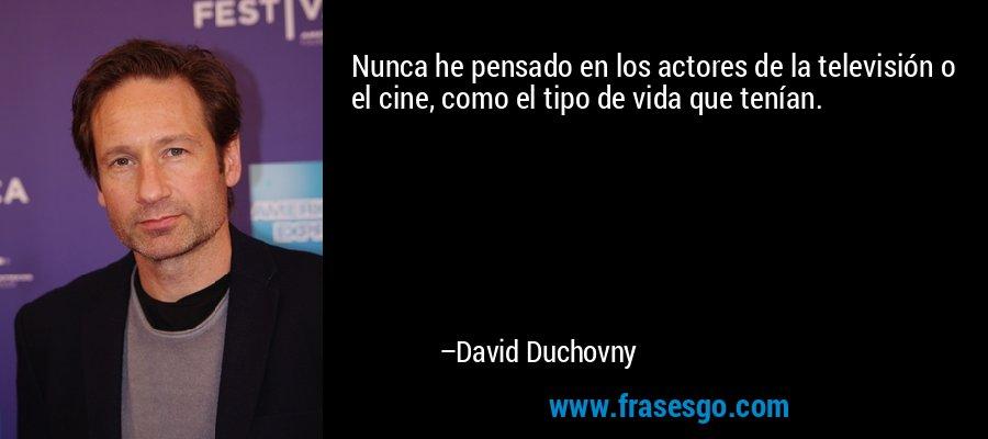 Nunca he pensado en los actores de la televisión o el cine, como el tipo de vida que tenían. – David Duchovny
