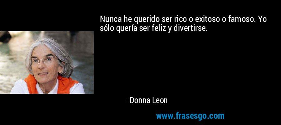 Nunca he querido ser rico o exitoso o famoso. Yo sólo quería ser feliz y divertirse. – Donna Leon