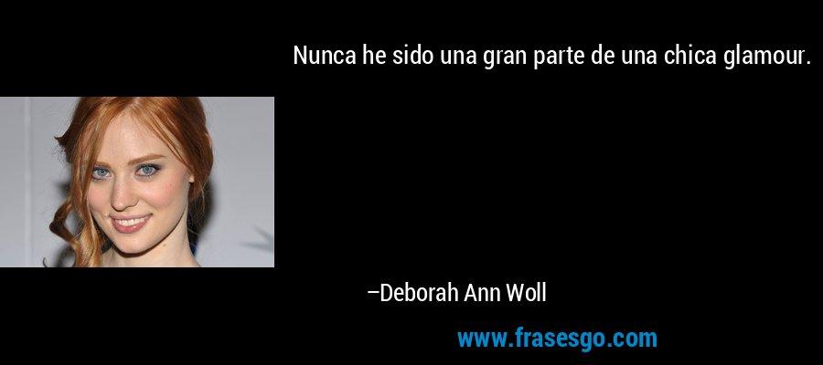 Nunca he sido una gran parte de una chica glamour. – Deborah Ann Woll