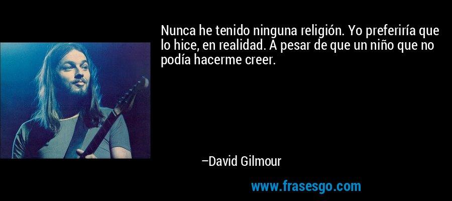Nunca he tenido ninguna religión. Yo preferiría que lo hice, en realidad. A pesar de que un niño que no podía hacerme creer. – David Gilmour