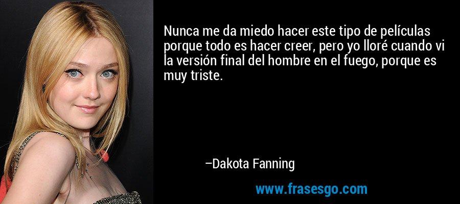 Nunca me da miedo hacer este tipo de películas porque todo es hacer creer, pero yo lloré cuando vi la versión final del hombre en el fuego, porque es muy triste. – Dakota Fanning