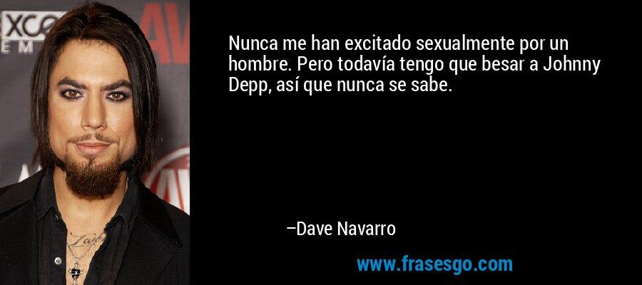 Nunca me han excitado sexualmente por un hombre. Pero todavía tengo que besar a Johnny Depp, así que nunca se sabe. – Dave Navarro